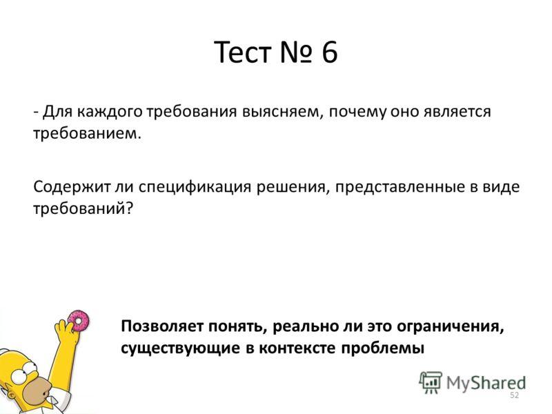 Тест 6 - Для каждого требования выясняем, почему оно является требованием. Содержит ли спецификация решения, представленные в виде требований? Позволяет понять, реально ли это ограничения, существующие в контексте проблемы 52