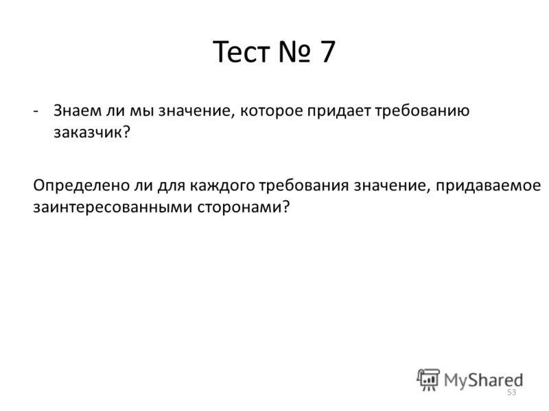 Тест 7 -Знаем ли мы значение, которое придает требованию заказчик? Определено ли для каждого требования значение, придаваемое заинтересованными сторонами? 53