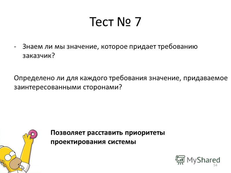 Тест 7 -Знаем ли мы значение, которое придает требованию заказчик? Определено ли для каждого требования значение, придаваемое заинтересованными сторонами? Позволяет расставить приоритеты проектирования системы 54
