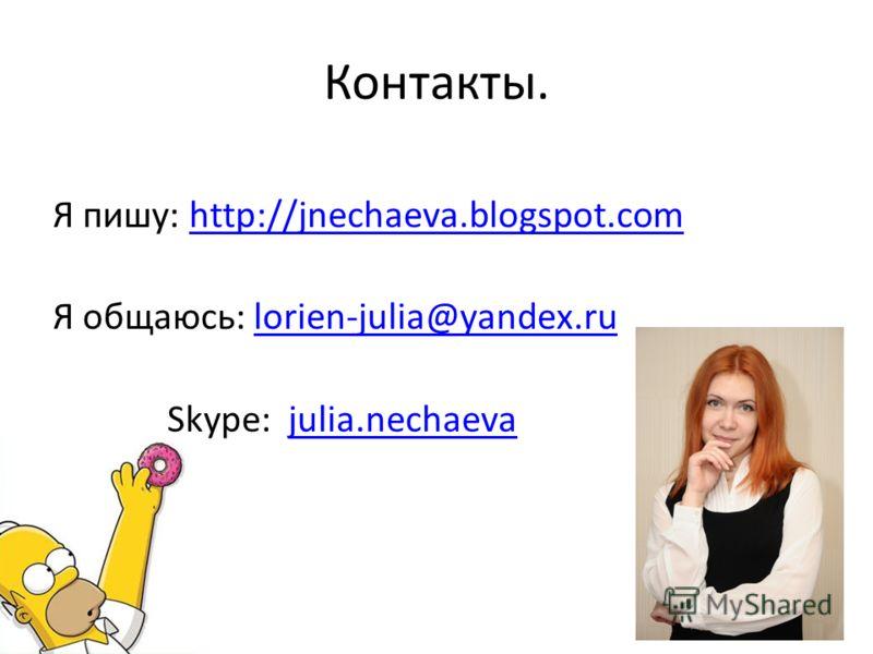Контакты. Я пишу: http://jnechaeva.blogspot.comhttp://jnechaeva.blogspot.com Я общаюсь: lorien-julia@yandex.rulorien-julia@yandex.ru Skype: julia.nechaevajulia.nechaeva 71