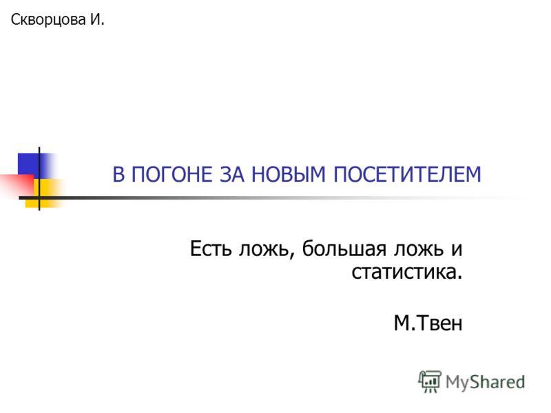 В ПОГОНЕ ЗА НОВЫМ ПОСЕТИТЕЛЕМ Есть ложь, большая ложь и статистика. М.Твен Скворцова И.