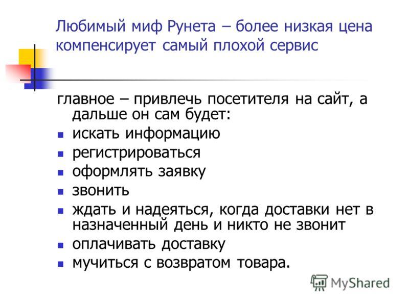 Любимый миф Рунета – более низкая цена компенсирует самый плохой сервис главное – привлечь посетителя на сайт, а дальше он сам будет: искать информацию регистрироваться оформлять заявку звонить ждать и надеяться, когда доставки нет в назначенный день