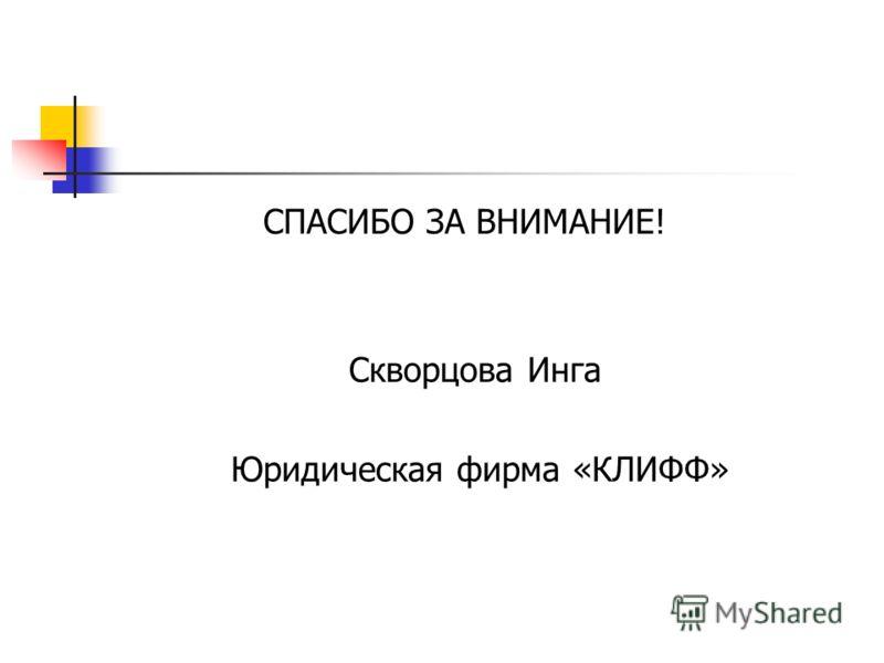 СПАСИБО ЗА ВНИМАНИЕ! Скворцова Инга Юридическая фирма «КЛИФФ»