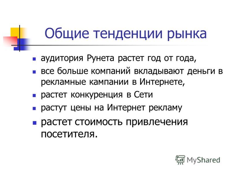 Общие тенденции рынка аудитория Рунета растет год от года, все больше компаний вкладывают деньги в рекламные кампании в Интернете, растет конкуренция в Сети растут цены на Интернет рекламу растет стоимость привлечения посетителя.