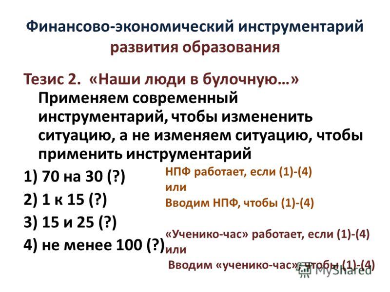 Финансово-экономический инструментарий развития образования Тезис 2. «Наши люди в булочную…» Применяем современный инструментарий, чтобы измененить ситуацию, а не изменяем ситуацию, чтобы применить инструментарий 1) 70 на 30 (?) 2) 1 к 15 (?) 3) 15 и