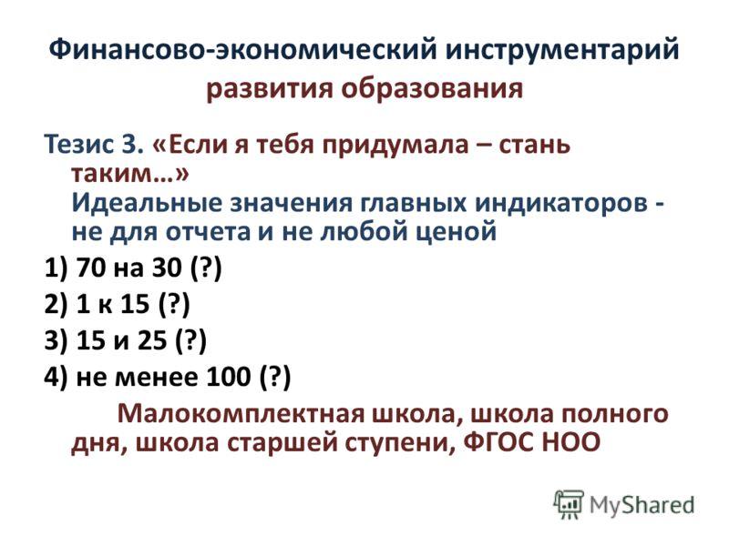 Финансово-экономический инструментарий развития образования Тезис 3. «Если я тебя придумала – стань таким…» Идеальные значения главных индикаторов - не для отчета и не любой ценой 1) 70 на 30 (?) 2) 1 к 15 (?) 3) 15 и 25 (?) 4) не менее 100 (?) Малок