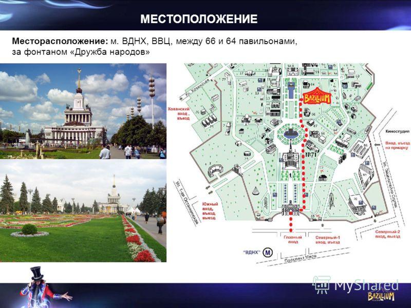 МЕСТОПОЛОЖЕНИЕ Месторасположение: м. ВДНХ, ВВЦ, между 66 и 64 павильонами, за фонтаном «Дружба народов»