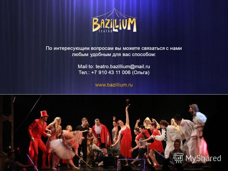 По интересующим вопросам вы можете связаться с нами любым удобным для вас способом: Mail to: teatro.bazillium@mail.ru Тел.: +7 910 43 11 006 (Ольга) www.bazillium.ru