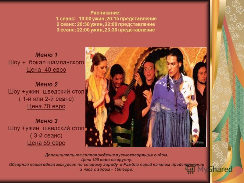 Расписание: 1 сеанс: 19:00 ужин, 20:15 представление 2 сеанс: 20:30 ужин, 22:00 представление 3 сеанс: 22:00 ужин, 23:30 представление Меню 1 Шоу + бокал шампанского Цена 40 евро Меню 2 Шоу +ужин шведский стол ( 1-й или 2-й сеанс) Цена 70 евро Меню 3