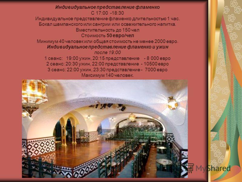 Индивидуальное представление фламенко С 17:00 -18:30 Индивидуальное представление фламенко длительностью 1 час. Бокал шампанского или сангрии или освежительного напитка. Вместительность до 150 чел Стоимость 50 евро/чел Минимум 40 человек или общая ст
