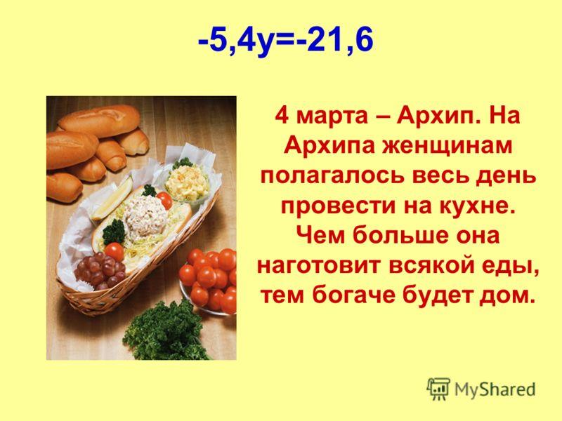 -5,4y=-21,6 4 марта – Архип. На Архипа женщинам полагалось весь день провести на кухне. Чем больше она наготовит всякой еды, тем богаче будет дом.