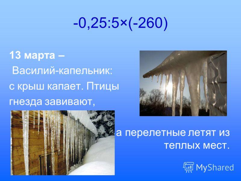 -0,25:5×(-260) 13 марта – Василий-капельник: с крыш капает. Птицы гнезда завивают, а перелетные летят из теплых мест.