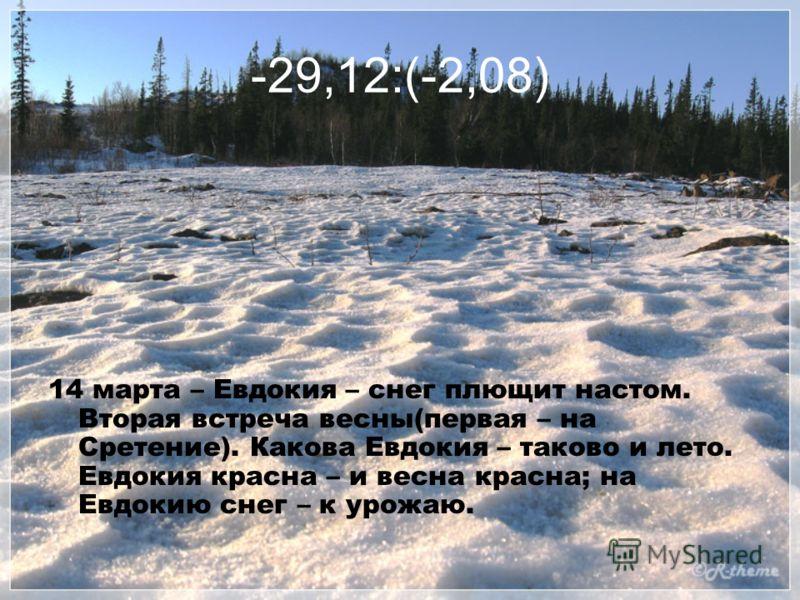 -29,12:(-2,08) 14 марта – Евдокия – снег плющит настом. Вторая встреча весны(первая – на Сретение). Какова Евдокия – таково и лето. Евдокия красна – и весна красна; на Евдокию снег – к урожаю.