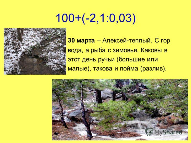 100+(-2,1:0,03) 30 марта – Алексей-теплый. С гор вода, а рыба с зимовья. Каковы в этот день ручьи (большие или малые), такова и пойма (разлив).