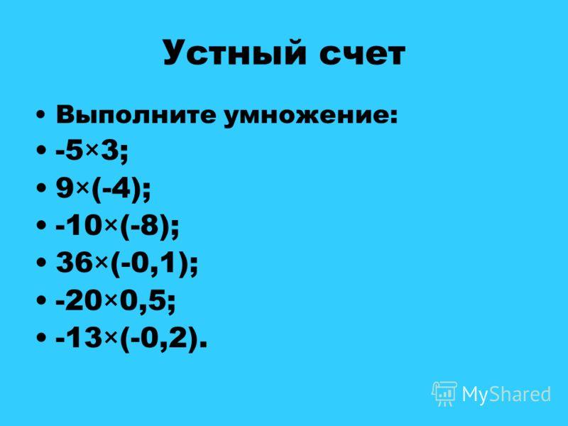 Устный счет Выполните умножение: -5×3; 9×(-4); -10×(-8); 36×(-0,1); -20×0,5; -13×(-0,2).