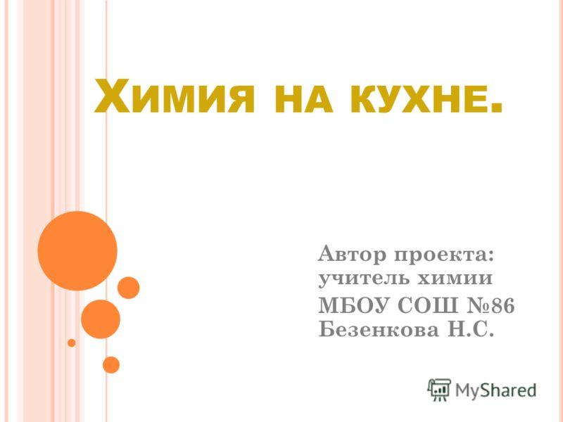 Х ИМИЯ НА КУХНЕ. Автор проекта: учитель химии МБОУ СОШ 86 Безенкова Н.С.