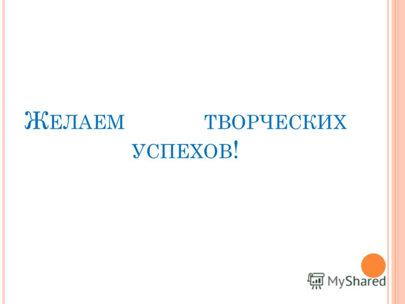 Ж ЕЛАЕМ ТВОРЧЕСКИХ УСПЕХОВ !