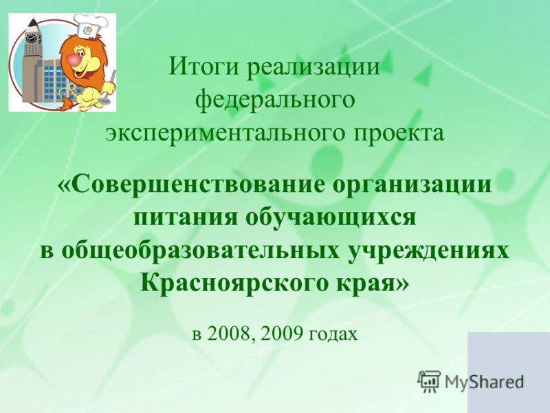 Итоги реализации федерального экспериментального проекта «Совершенствование организации питания обучающихся в общеобразовательных учреждениях Красноярского края» в 2008, 2009 годах