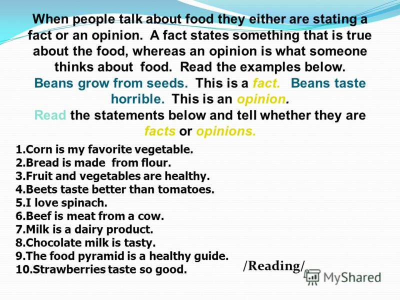 When people talk about food they either are stating a fact or an opinion. A fact states something that is true about the food, whereas an opinion is what someone thinks about food. Read the examples below. Beans grow from seeds. This is a fact. Beans