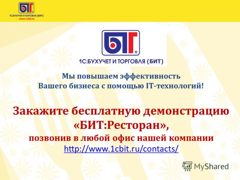 Мы повышаем эффективность Вашего бизнеса с помощью IT-технологий! Закажите бесплатную демонстрацию «БИТ:Ресторан», позвонив в любой офис нашей компании http://www.1cbit.ru/contacts/ http://www.1cbit.ru/contacts/