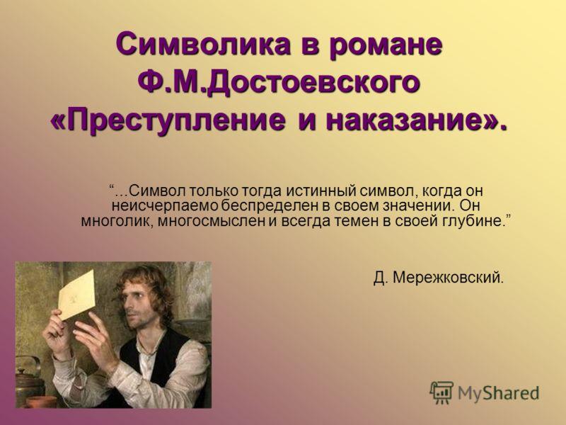 Символика в романе Ф.М.Достоевского «Преступление и наказание»....Символ только тогда истинный символ, когда он неисчерпаемо беспределен в своем значении. Он многолик, многосмыслен и всегда темен в своей глубине. Д. Мережковский.