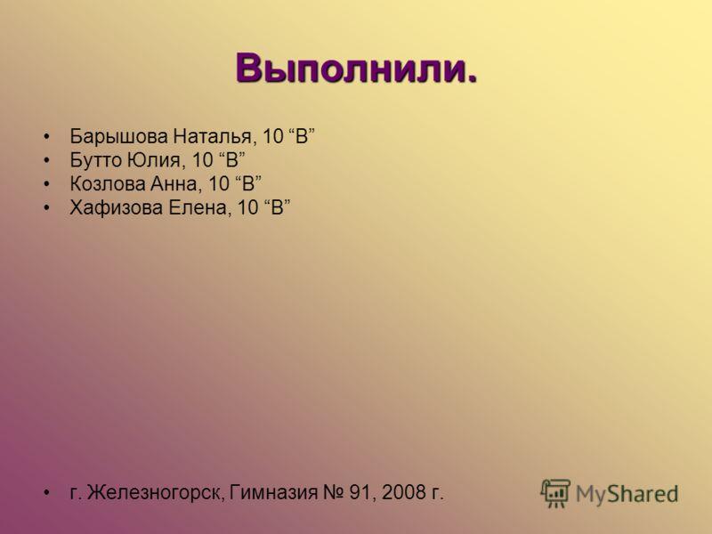 Выполнили. Барышова Наталья, 10 В Бутто Юлия, 10 В Козлова Анна, 10 В Хафизова Елена, 10 В г. Железногорск, Гимназия 91, 2008 г.