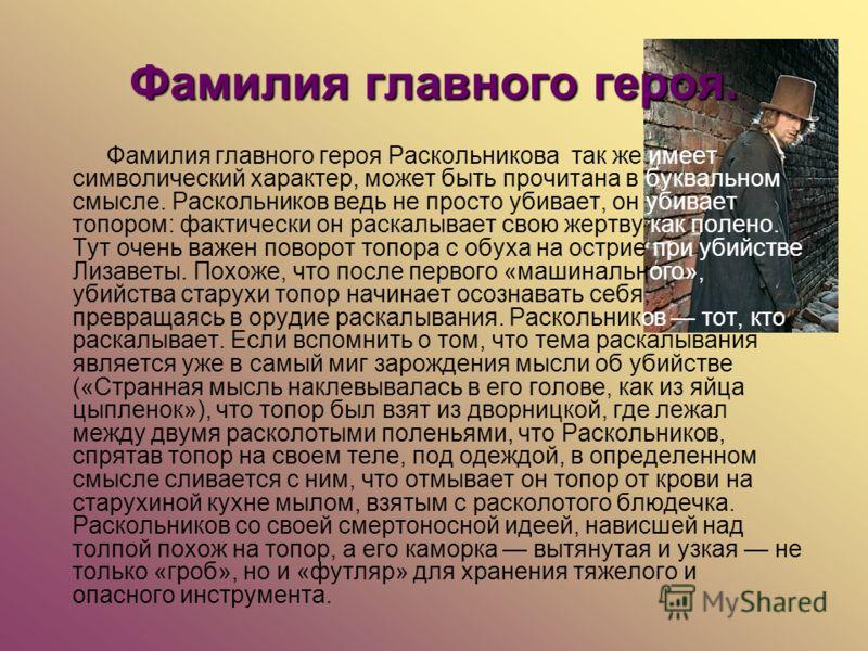 Фамилия главного героя. Фамилия главного героя Раскольникова так же имеет символический характер, может быть прочитана в буквальном смысле. Раскольников ведь не просто убивает, он убивает топором: фактически он раскалывает свою жертву как полено. Тут