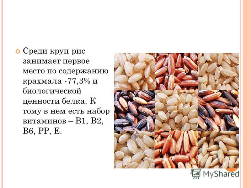 Среди круп рис занимает первое место по содержанию крахмала -77,3% и биологической ценности белка. К тому в нем есть набор витаминов – В1, В2, В6, РР, Е.
