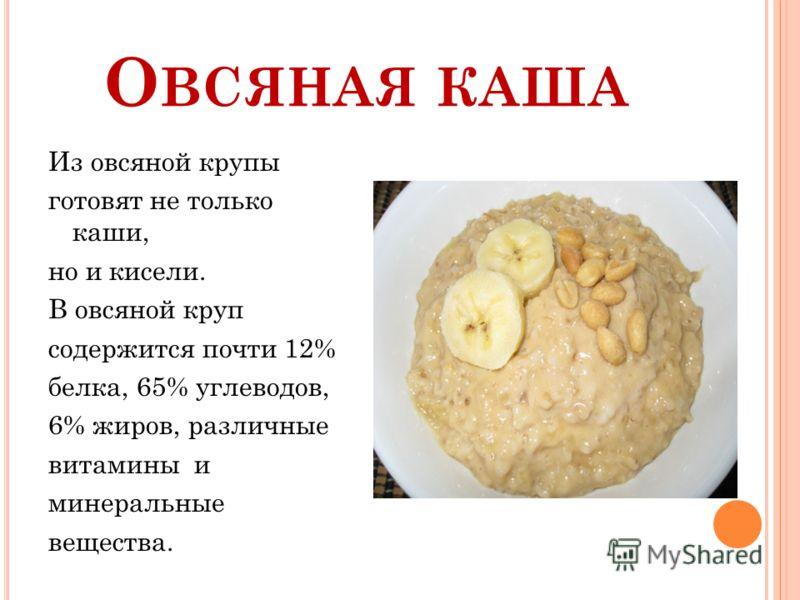 О ВСЯНАЯ КАША Из овсяной крупы готовят не только каши, но и кисели. В овсяной круп содержится почти 12% белка, 65% углеводов, 6% жиров, различные витамины и минеральные вещества.