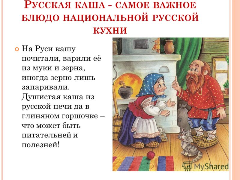 Р УССКАЯ КАША - САМОЕ ВАЖНОЕ БЛЮДО НАЦИОНАЛЬНОЙ РУССКОЙ КУХНИ На Руси кашу почитали, варили её из муки и зерна, иногда зерно лишь запаривали. Душистая каша из русской печи да в глиняном горшочке – что может быть питательней и полезней!