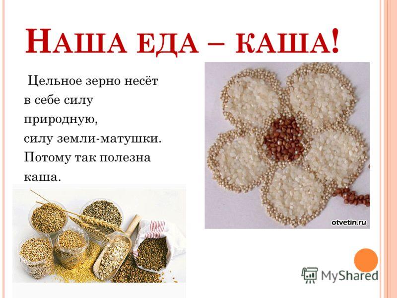 Н АША ЕДА – КАША ! Цельное зерно несёт в себе силу природную, силу земли-матушки. Потому так полезна каша.