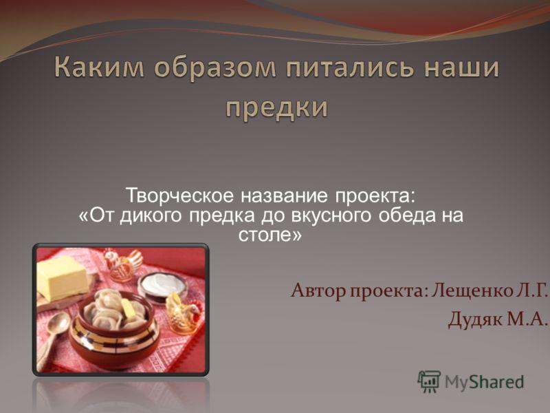 Автор проекта: Лещенко Л.Г. Дудяк М.А. Творческое название проекта: «От дикого предка до вкусного обеда на столе»