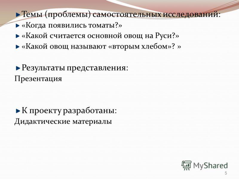 Темы (проблемы) самостоятельных исследований: «Когда появились томаты?» «Какой считается основной овощ на Руси?» «Какой овощ называют «вторым хлебом»? » Результаты представления: Презентация К проекту разработаны: Дидактические материалы 5