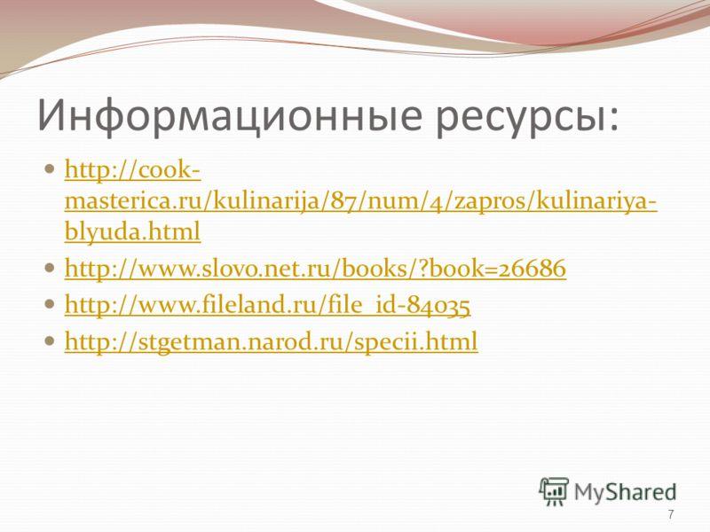 Информационные ресурсы: http://cook- masterica.ru/kulinarija/87/num/4/zapros/kulinariya- blyuda.html http://cook- masterica.ru/kulinarija/87/num/4/zapros/kulinariya- blyuda.html http://www.slovo.net.ru/books/?book=26686 http://www.fileland.ru/file_id