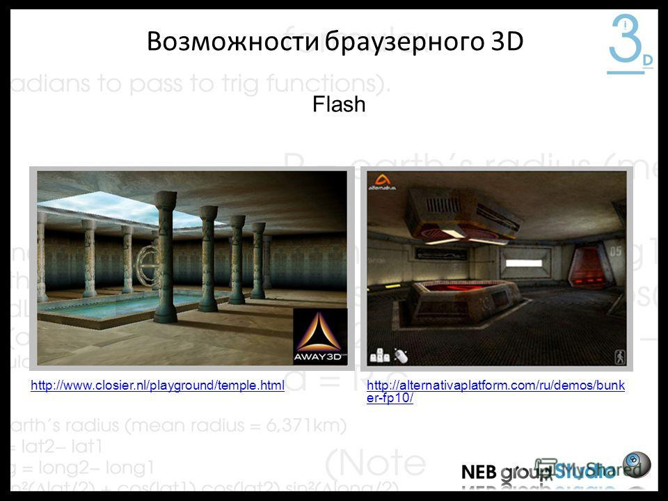 Возможности браузерного 3D Flash http://alternativaplatform.com/ru/demos/bunk er-fp10/ http://www.closier.nl/playground/temple.html