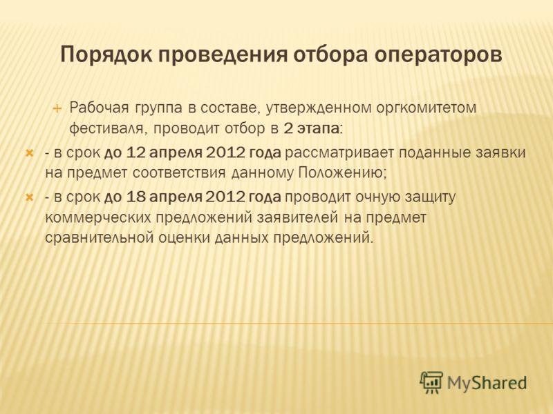 Порядок проведения отбора операторов Рабочая группа в составе, утвержденном оргкомитетом фестиваля, проводит отбор в 2 этапа: - в срок до 12 апреля 2012 года рассматривает поданные заявки на предмет соответствия данному Положению; - в срок до 18 апре