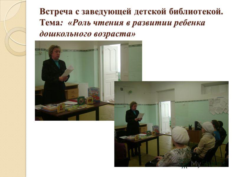 Встреча с заведующей детской библиотекой. Тема: «Роль чтения в развитии ребенка дошкольного возраста»