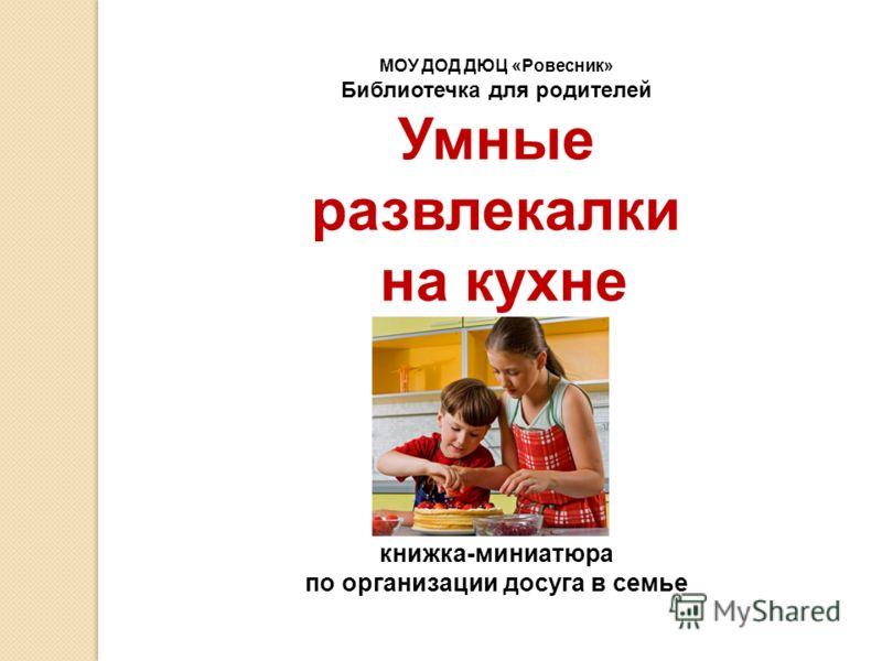 МОУ ДОД ДЮЦ «Ровесник» Библиотечка для родителей Умные развлекалки на кухне книжка-миниатюра по организации досуга в семье
