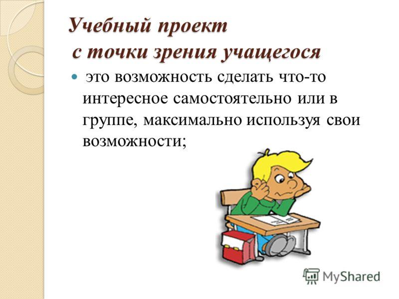 Учебный проект с точки зрения учащегося это возможность сделать что-то интересное самостоятельно или в группе, максимально используя свои возможности;