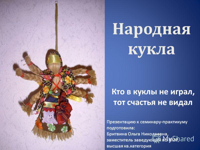 Народная кукла Кто в куклы не играл, тот счастья не видал Презентацию к семинару-практикуму подготовила: Бритвина Ольга Николаевна, заместитель заведующей по ВМР, высшая кв.категория