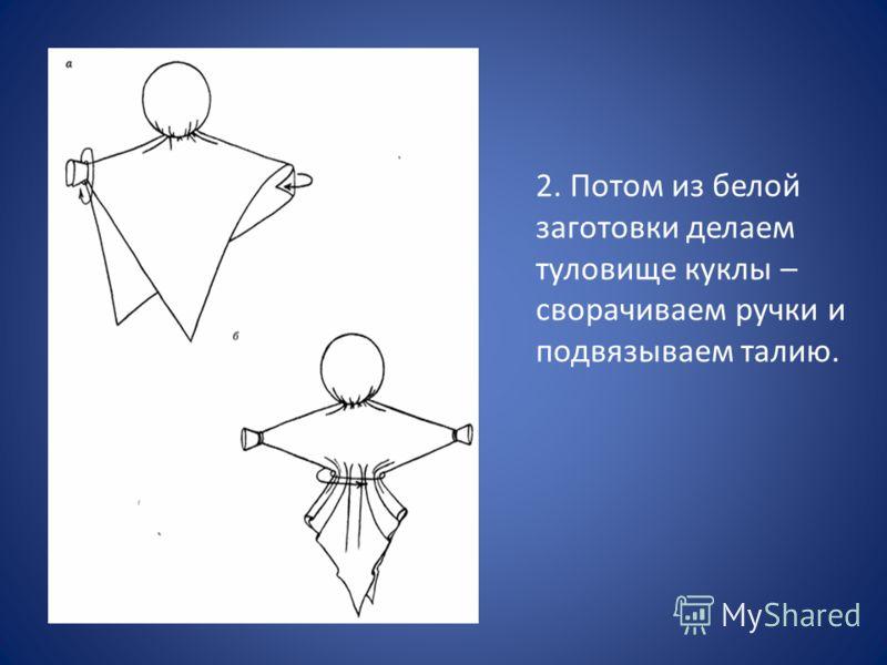 2. Потом из белой заготовки делаем туловище куклы – сворачиваем ручки и подвязываем талию.