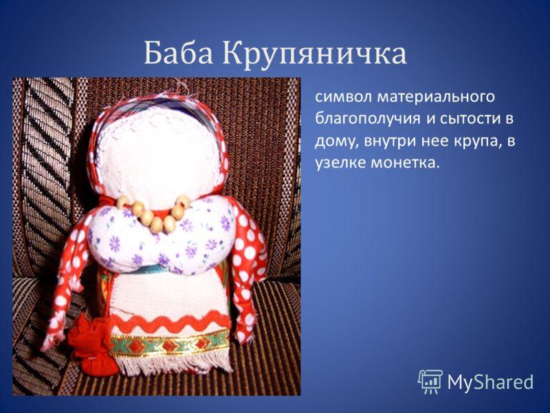 Баба Крупяничка символ материального благополучия и сытости в дому, внутри нее крупа, в узелке монетка.