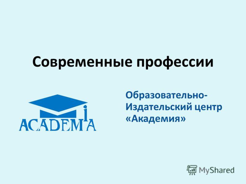 Современные профессии Образовательно- Издательский центр «Академия»