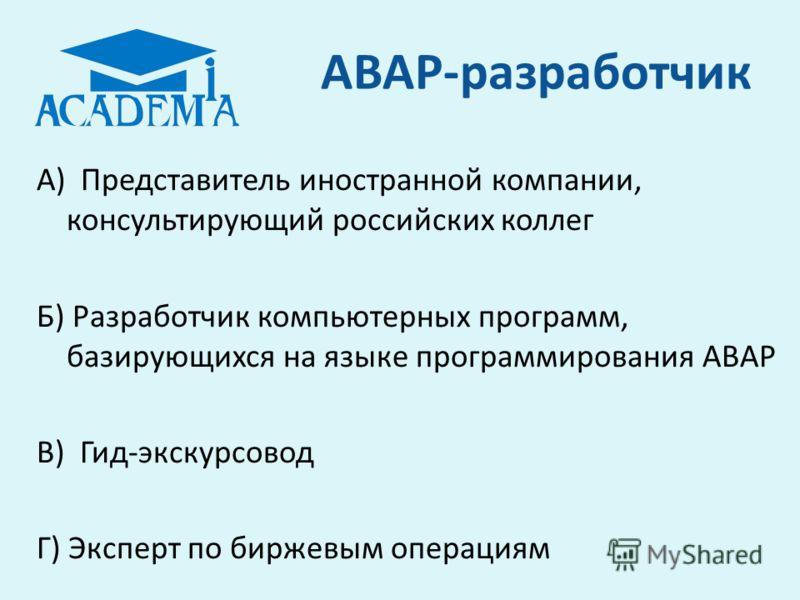 ABAP-разработчик А) Представитель иностранной компании, консультирующий российских коллег Б) Разработчик компьютерных программ, базирующихся на языке программирования АВАР В) Гид-экскурсовод Г) Эксперт по биржевым операциям