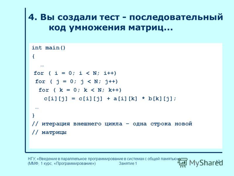 13 НГУ, «Введение в параллельное программирование в системах с общей памятью» (ММФ, 1 курс, «Программирование») Занятие 1 4. Вы создали тест - последовательный код умножения матриц... int main() { … for ( i = 0; i < N; i++) for ( j = 0; j < N; j++) f