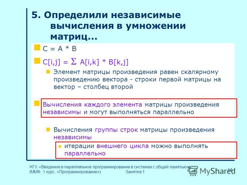 14 НГУ, «Введение в параллельное программирование в системах с общей памятью» (ММФ, 1 курс, «Программирование») Занятие 1 5. Определили независимые вычисления в умножении матриц... C = A * B C[i,j] = A[i,k] * B[k,j] Элемент матрицы произведения равен