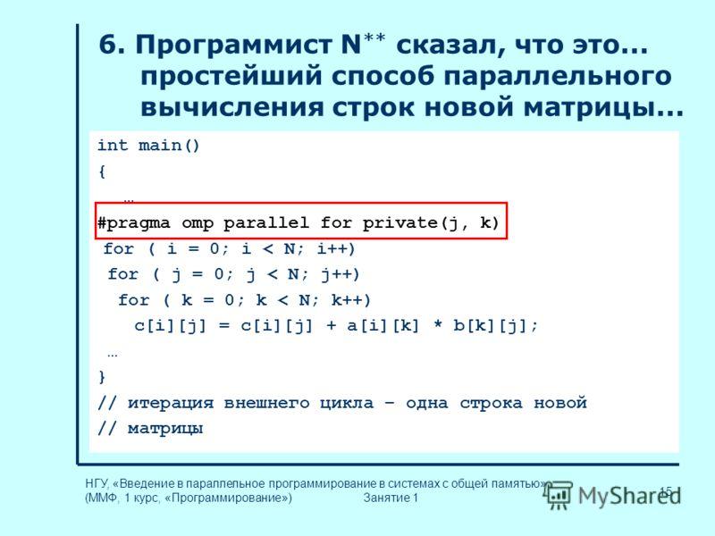 15 НГУ, «Введение в параллельное программирование в системах с общей памятью» (ММФ, 1 курс, «Программирование») Занятие 1 int main() { … #pragma omp parallel for private(j, k) for ( i = 0; i < N; i++) for ( j = 0; j < N; j++) for ( k = 0; k < N; k++)