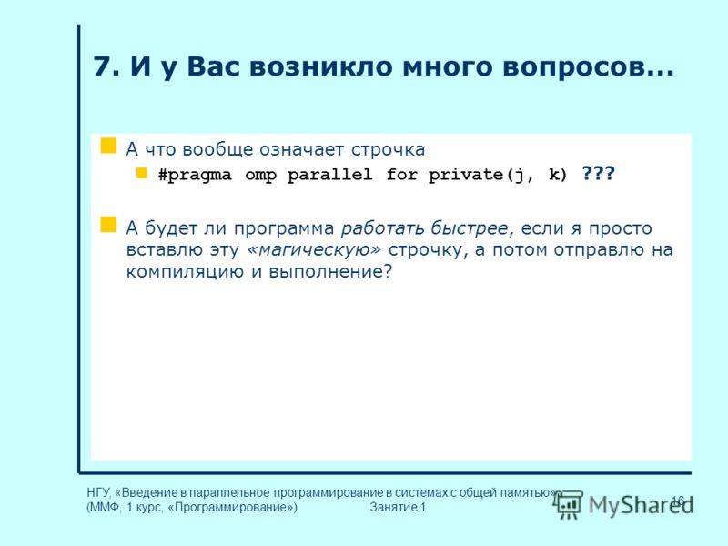 16 НГУ, «Введение в параллельное программирование в системах с общей памятью» (ММФ, 1 курс, «Программирование») Занятие 1 7. И у Вас возникло много вопросов... А что вообще означает строчка #pragma omp parallel for private(j, k) ??? А будет ли програ