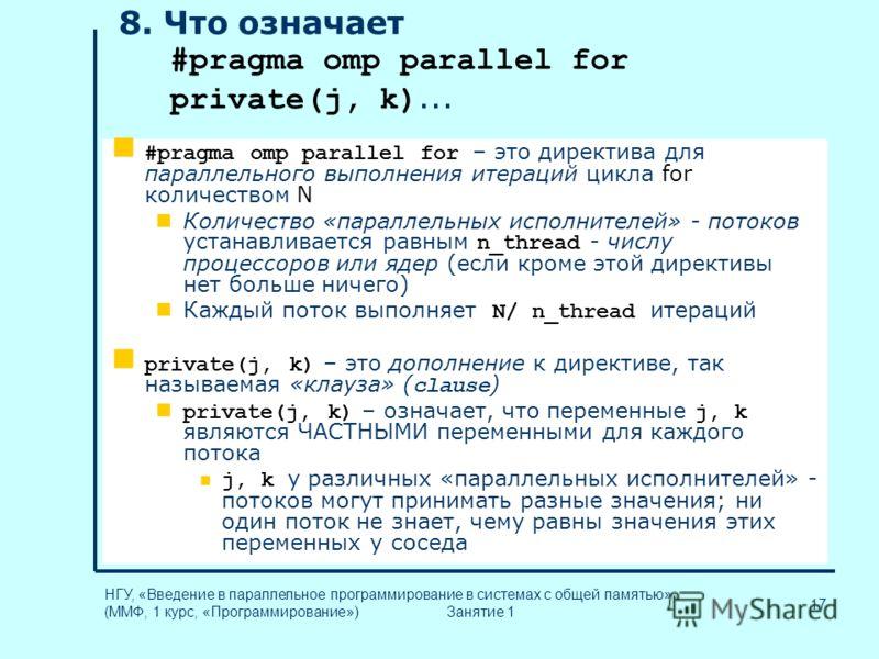 17 НГУ, «Введение в параллельное программирование в системах с общей памятью» (ММФ, 1 курс, «Программирование») Занятие 1 8. Что означает #pragma omp parallel for private(j, k)... #pragma omp parallel for – это директива для параллельного выполнения