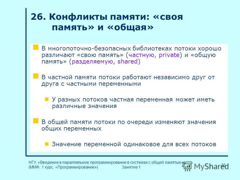 35 НГУ, «Введение в параллельное программирование в системах с общей памятью» (ММФ, 1 курс, «Программирование») Занятие 1 26. Конфликты памяти: «своя память» и «общая» В многопоточно-безопасных библиотеках потоки хорошо различают «свою память» (частн